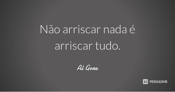 al_gore_nao_arriscar_nada_e_arriscar_tudo_2l80qk